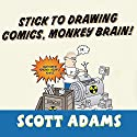 Stick to Drawing Comics, Monkey Brain!: Cartoonist Ignores Helpful Advice Audiobook by Scott Adams Narrated by William Dufris