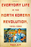 Everyday Life in the North Korean Revolution, 1945 1950