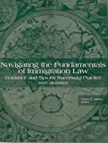 Navigating the Fundamentals of Immigration Law (Guidance & Tips for Sucessful Practice, 2007-2008 Edition)