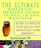 The Ultimate Holistic Healing Guide To Health And Wellness: 50 Tips To Improve Your Health And Skyrocket Your Immunity