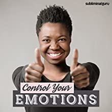 Control Your Emotions: Keep Emotions in Check with Subliminal Messages  by Subliminal Guru Narrated by Subliminal Guru