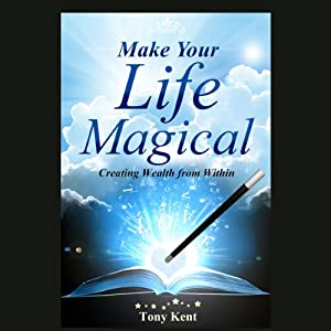 Make Your Life Magical: Creating Wealth from Within | [Tony Kent]