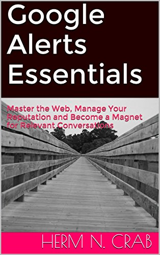 Google Alerts Essentials: Master The Web, Manage Your Reputation And Become A Magnet For Relevant Conversations