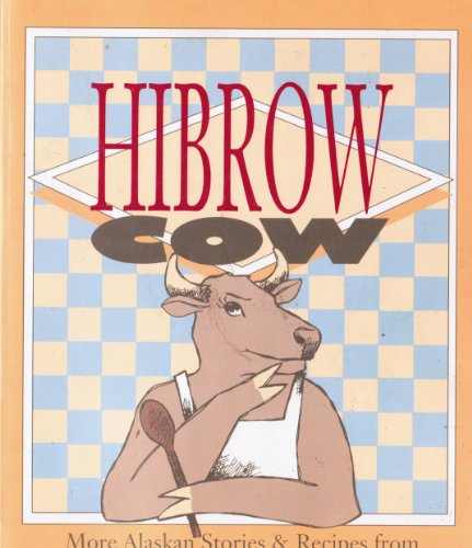 Hibrow Cow: More Alaskan Stories and Recipes by Gordon R Nelson