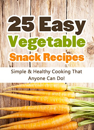 25 Easy Vegetable Snack Recipes: Simple and Healthy Cooking That Anyone Can Do! (Quick and Easy Cooking Series Book 1) by Hannie P. Scott