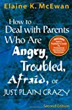 How to Deal With Parents Who Are Angry, Troubled, Afraid, or Just Plain Crazy Second Edition