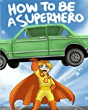 img - for How To Be A Superhero: A colorful and fun children's picture book; entertaining bedtime story book / textbook / text book