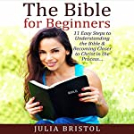 The Bible for Beginners: 11 Easy Steps to Understanding the Bible & Becoming Closer to Christ in the Process | Julia Bristol