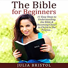 The Bible for Beginners: 11 Easy Steps to Understanding the Bible & Becoming Closer to Christ in the Process Audiobook by Julia Bristol Narrated by Jonathon Smith