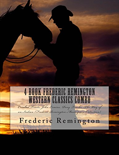 4 Book Frederic Remington Western Classics Combo: Crooked Trails, John Ermine, Pony Tracks, the Way of an Indian (Frederic Remington Masterpiece Collection)