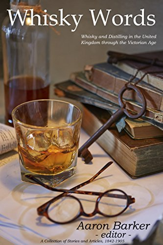 Whisky Words: Whisky and Distilling in the United Kingdom Through the Victorian Age by Aaron Barker