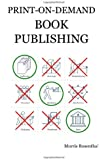 Print-on-Demand Book Publishing: A New Approach To Printing And Marketing Books For Publishers And Self-Publishing Authors