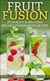 Fruit Fusion: 25 Healthy & Delicious Infused Vitamin Water Recipes