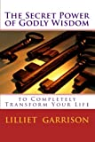 THE SECRET POWER OF GODLY WISDOM TO COMPLETELY TRANSFORM YOUR LIFE