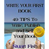Write Your First Book - 49 Tips To Write, Publish and Sell Your Book ~ Stuart Fish