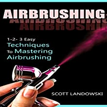 Airbrushing: 1-2-3 Easy Techniques to Mastering Airbrushing Audiobook by Scott Landowski Narrated by Millian Quinteros