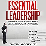 Essential Leadership: Leadership Skills to Explode Your Potential, Motivate Others, and Make Everyone Around You Better | Gavin McGinnis
