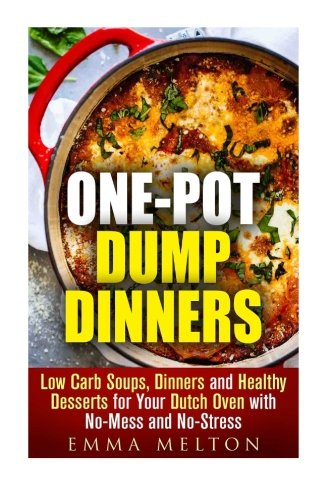 One-Pot Dump Dinners: Low Carb Soups, Dinners and Healthy Desserts for Your Dutch Oven with No-Mess and No-Stress (Dutch Oven & One Pot Cooking) by Emma Melton