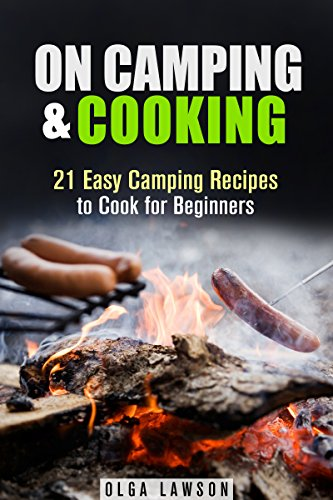 On Camping & Cooking: 21 Easy Camping Recipes to Cook for Beginners (Campfire & Outdoor Cooking) by Olga Lawson