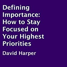 Defining Importance: How to Stay Focused on Your Highest Priorities (       UNABRIDGED) by David Harper Narrated by David Harper