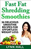Fast Fat Shredding Smoothies: 36 Delicious Smoothie Recipes For Effortless Weight Loss