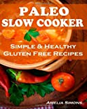 Amelia Simons Paleo Slow Cooker (Large Print Edition): Simple and Healthy Gluten Free Recipes