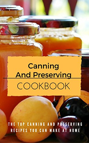 Canning And Preserving Cookbook: The Top Canning And Preserving Recipes You Can Make At Home by Jennifer Lynn