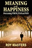 Meaning and Happiness: Overcoming STRESS, FEAR & PAIN