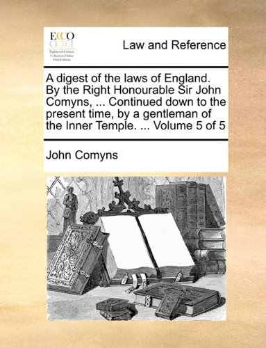 A digest of the laws of England. By the Right Honourable Sir John Comyns, ... Continued down to the present time, by a gentleman of the Inner Temple. ...  Volume 5 of 5