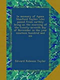 In memory of Agnes Stanford Taylor; who passed from earthly being on the morning of the twenty-seventh day of November in the year nineteen hundred and six