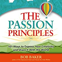 The Passion Principles: 101 Ways to Express Your Creativity and Share It with the World Audiobook by Bob Baker Narrated by Bob Baker