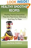 Healthy Smoothie Recipes: Healthy Herbal Smoothies That Are Nutritious, Delicious and Easy to Make