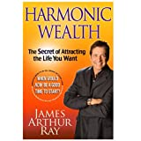 Harmonic Wealth: The Secret of Attracting the Life You Want ~ James Arthur Ray