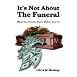 It's Not about the Funeral-What You Need to Know Before You Go ~ Chris R. Bentley