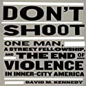 Don't Shoot: One Man, a Street Fellowship, and the End of Violence in Inner-City America (       UNABRIDGED) by David M. Kennedy Narrated by Patrick Lawlor