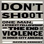 Don't Shoot: One Man, a Street Fellowship, and the End of Violence in Inner-City America | David M. Kennedy