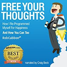 Free Your Thoughts: How I Reprogrammed Myself for Happiness and How You Can Too: Freedom of Thoughts, Finance, Time, and Location, Book 1 (       UNABRIDGED) by Rob Cubbon Narrated by Craig Beck