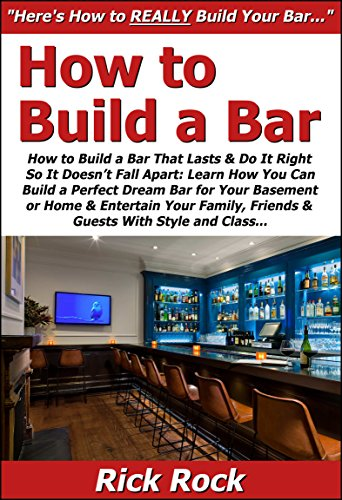 How to Build a Bar That Lasts & Do It Right So It Doesn't Fall Apart: Learn How You Can Build a Perfect Dream Bar for Your Basement or Home & Entertain ... Family, Friends & Guests With Style & Class (Build A Bar compare prices)