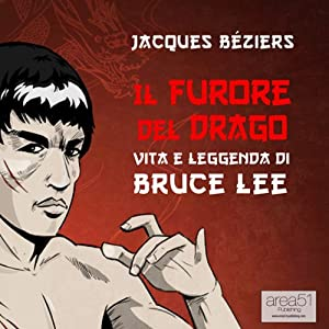 Il Furore del Drago. Vita e leggenda di Bruce Lee [The Fury of the Dragon. Life and Legend of Bruce Lee] | [Jacques Beziérs]