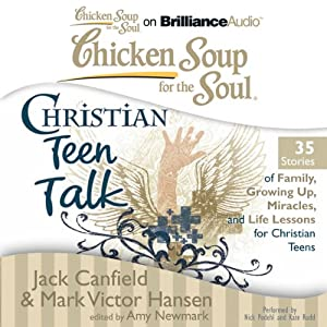 Chicken Soup for the Soul: Christian Teen Talk - 35 Stories of Family, Growing Up, Miracles, and Life Lessons for Christian Teens | [Jack Canfield, Mark Victor Hansen, Amy Newmark (editor)]