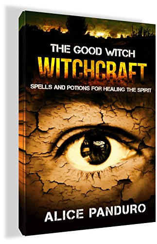 WITCHCRAFT: THE GOOD WITCH: Spells And Potions For Healing The Spirit (Secret Spells that will change your life: Spells for Happiness, Spells for Mindfulness, Essential Oil elixers) (Good Witch Spells compare prices)