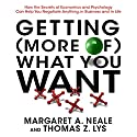 Getting (More of) What You Want: How the Secrets of Economics and Psychology Can Help You Negotiate Anything, in Business and in Life (       UNABRIDGED) by Margaret A. Neale, Thomas Z. Lys Narrated by Derek Shetterley