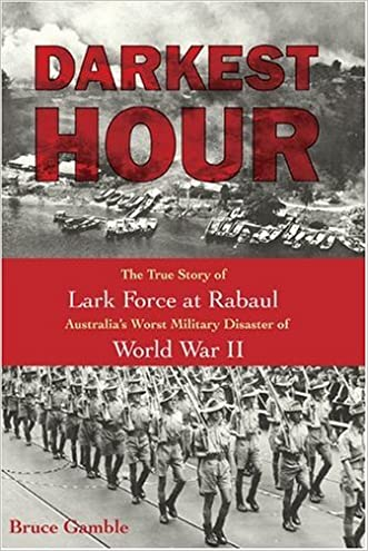 Darkest Hour: The True Story of Lark Force at Rabaul - Australia's Worst Military Disaster of World War II