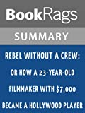 Rebel Without a Crew: Or How a 23-Year-Old Filmmaker with $7,000 Became a Hollywood Player by Robert Rodríguez l Summary & Study Guide