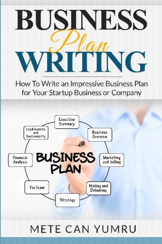 Business Plan Writing: How to Write an Impressive Business Plan for Your Startup Business or Company