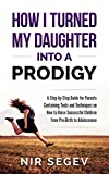 How I Turned My Daughter into a Prodigy: A Step By Step Guide for Parents, Containing Tools and Techniques on How to raise Successful Children from Pre-Birth to Adolescence