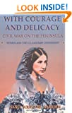 With Courage And Delicacy: Civil War On The Peninsula: Women And The U.s. Sanitary Commission (Classic Military History)