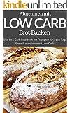 Low Carb backen - Das Brotbackbuch: Abnehmen mit Low Carb - Die besten Rezepte für Brot und Brötchen (Diät, Gesundheit, schlanke Figur, Ernährung, Schön, Abnehmen, Fitness)