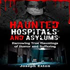 Haunted Hospitals and Asylums: Harrowing True Hauntings of Horror and Suffering: Haunted Asylums, Book 1 Hörbuch von Joseph Exton Gesprochen von: Michael Goldsmith