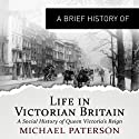 A Brief History of Life in Victorian Britain: How a Nation Grew into an Empire and the Birth of a Modern Society: Brief Histories (       UNABRIDGED) by Michael Paterson Narrated by Mark Meadows